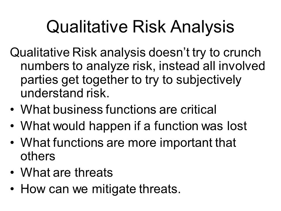 Qualitative Risk Analysis Qualitative Risk analysis doesnt try to crunch numbers to analyze risk, instead all involved parties get together to try to