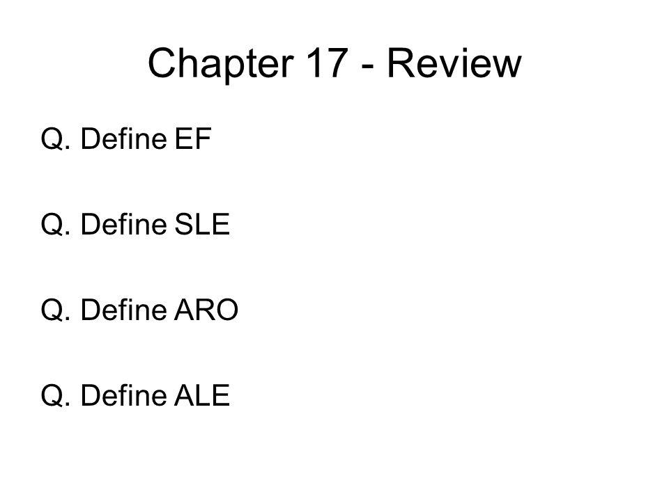 Chapter 17 - Review Q. Define EF Q. Define SLE Q. Define ARO Q. Define ALE