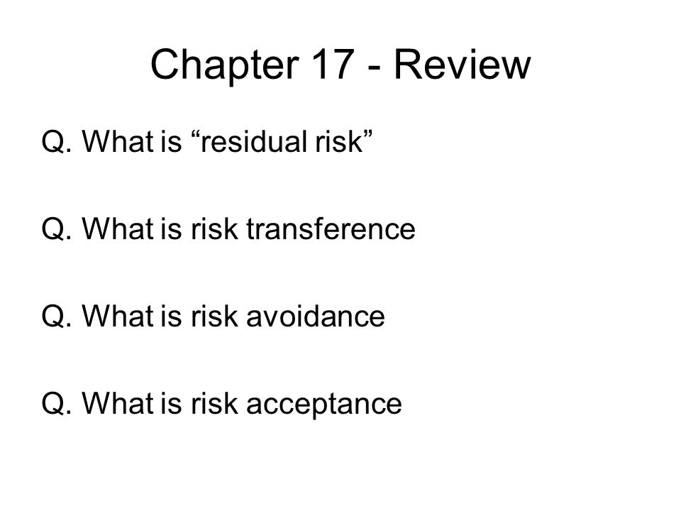 Chapter 17 - Review Q. What is residual risk Q. What is risk transference Q. What is risk avoidance Q. What is risk acceptance