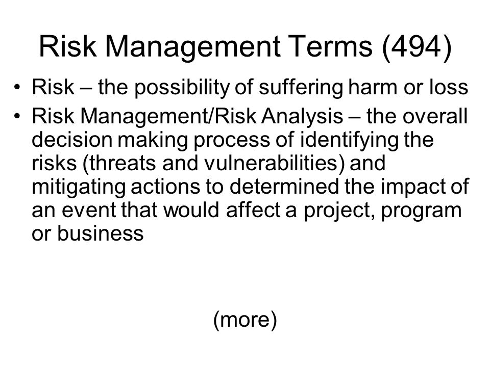 Risk Management Terms (494) Risk – the possibility of suffering harm or loss Risk Management/Risk Analysis – the overall decision making process of id