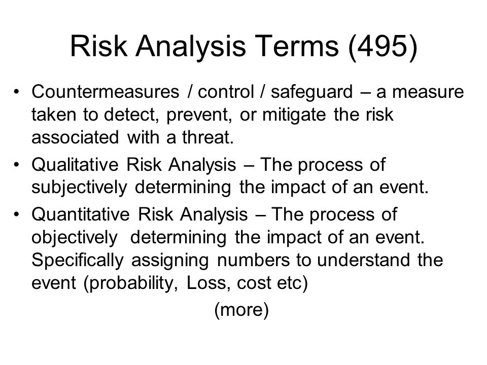 Risk Analysis Terms (495) Countermeasures / control / safeguard – a measure taken to detect, prevent, or mitigate the risk associated with a threat. Q
