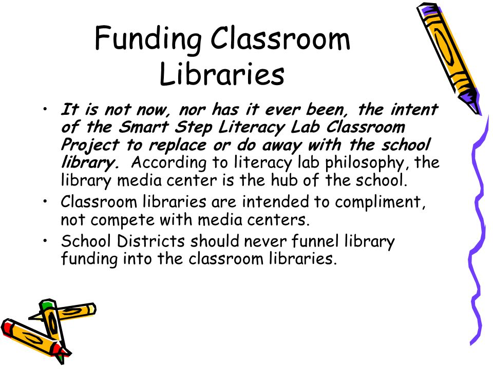 Funding Classroom Libraries It is not now, nor has it ever been, the intent of the Smart Step Literacy Lab Classroom Project to replace or do away wit
