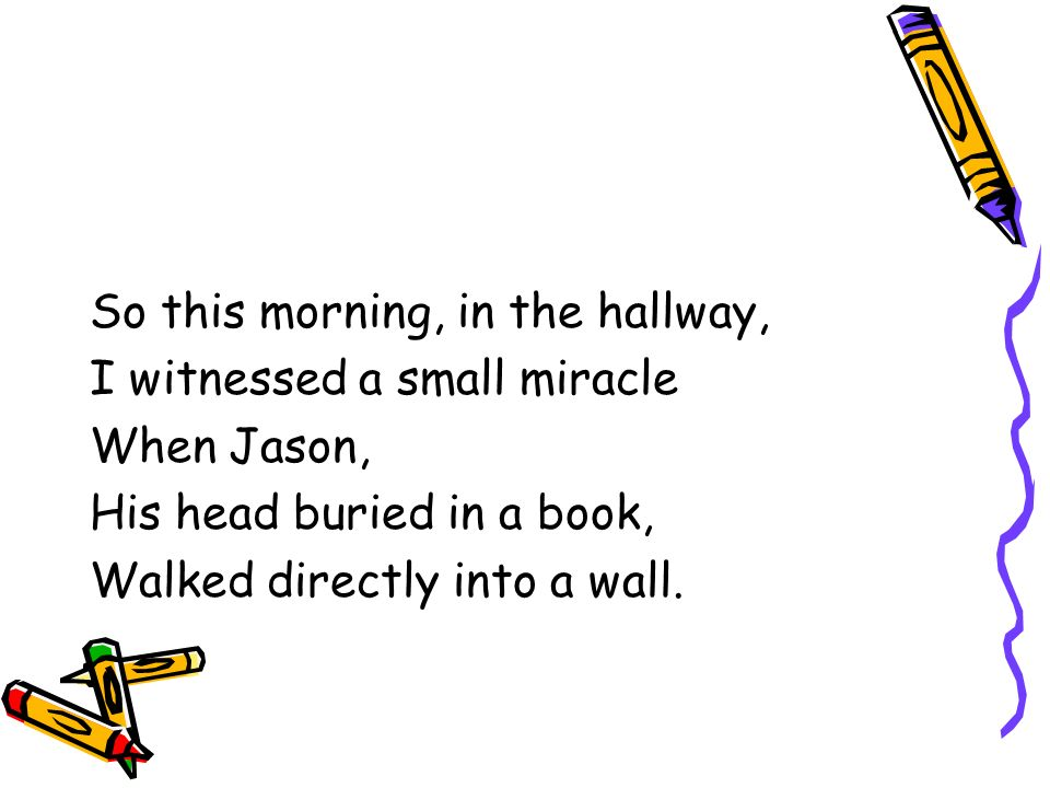 So this morning, in the hallway, I witnessed a small miracle When Jason, His head buried in a book, Walked directly into a wall.