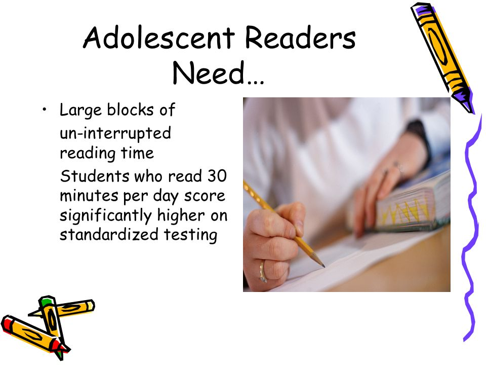 Adolescent Readers Need… Large blocks of un-interrupted reading time Students who read 30 minutes per day score significantly higher on standardized t