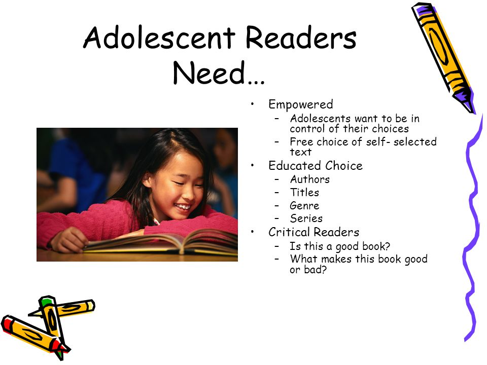 Adolescent Readers Need… Empowered –Adolescents want to be in control of their choices –Free choice of self- selected text Educated Choice –Authors –T