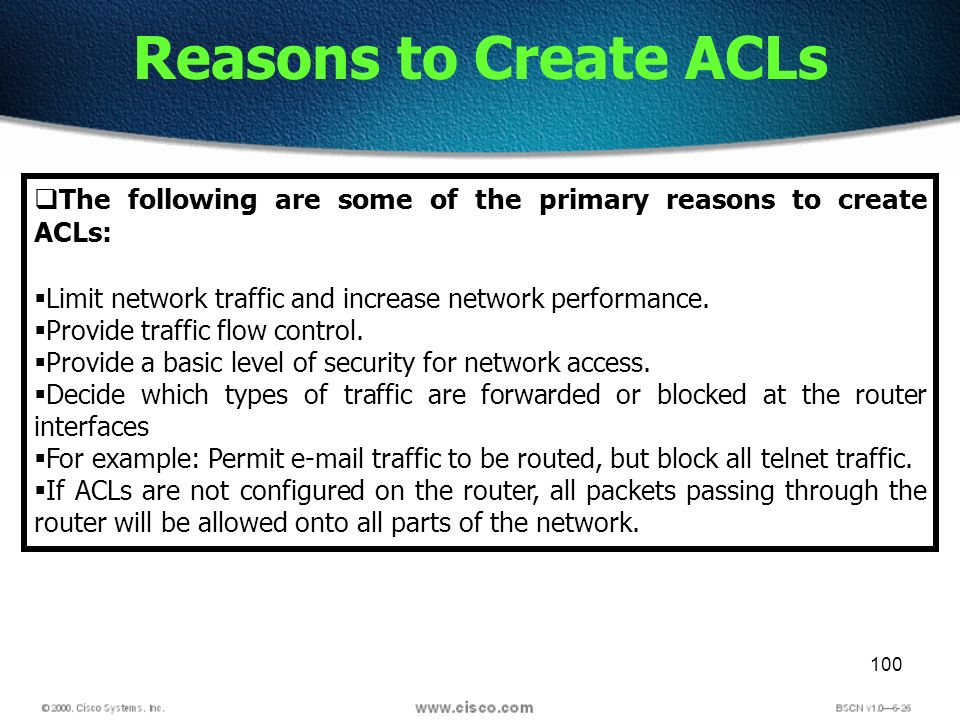 100 Reasons to Create ACLs The following are some of the primary reasons to create ACLs: Limit network traffic and increase network performance. Provi