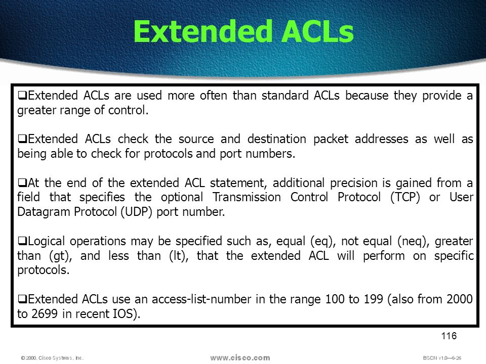 116 Extended ACLs Extended ACLs are used more often than standard ACLs because they provide a greater range of control. Extended ACLs check the source