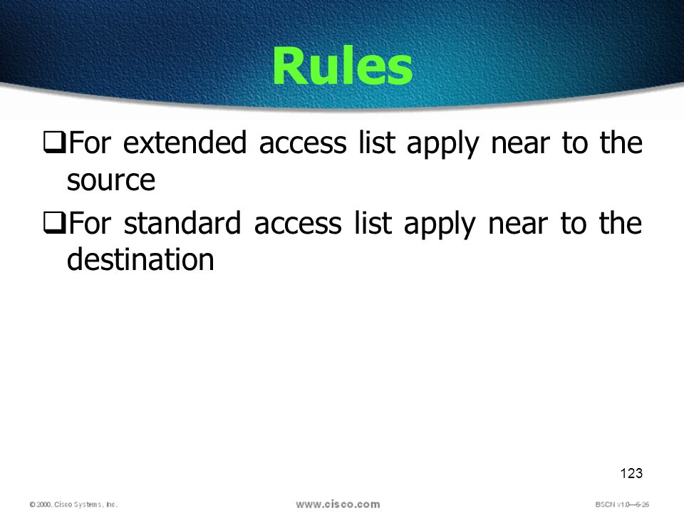 123 Rules For extended access list apply near to the source For standard access list apply near to the destination