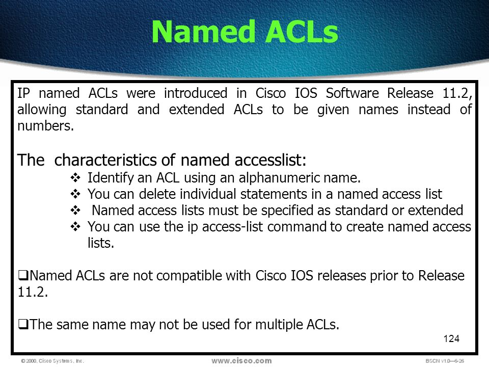124 Named ACLs IP named ACLs were introduced in Cisco IOS Software Release 11.2, allowing standard and extended ACLs to be given names instead of numb