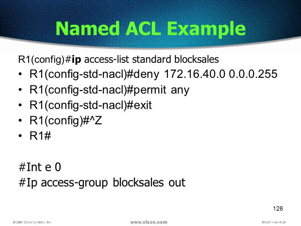 126 Named ACL Example R1(config) #ip access-list standard blocksales R1(config-std-nacl)#deny 172.16.40.0 0.0.0.255 R1(config-std-nacl)#permit any R1(