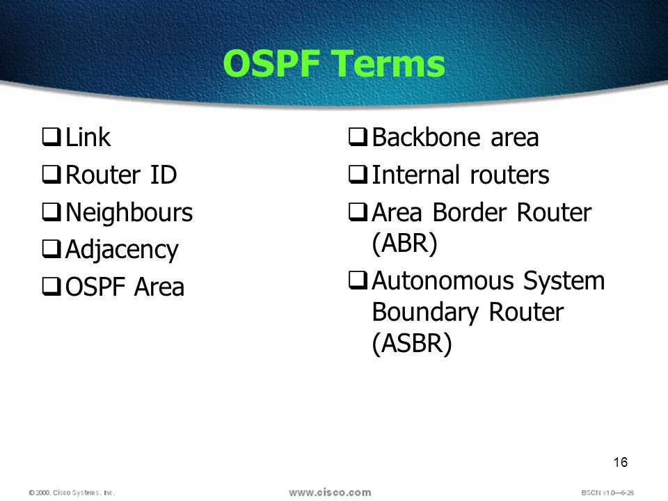 16 OSPF Terms Link Router ID Neighbours Adjacency OSPF Area Backbone area Internal routers Area Border Router (ABR) Autonomous System Boundary Router