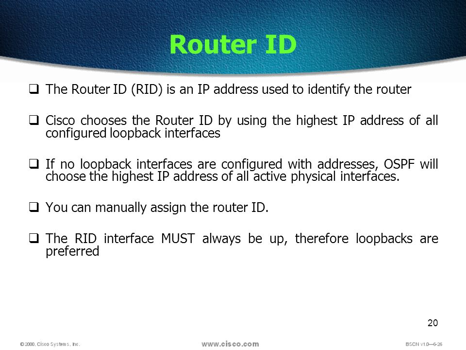 20 Router ID The Router ID (RID) is an IP address used to identify the router Cisco chooses the Router ID by using the highest IP address of all confi