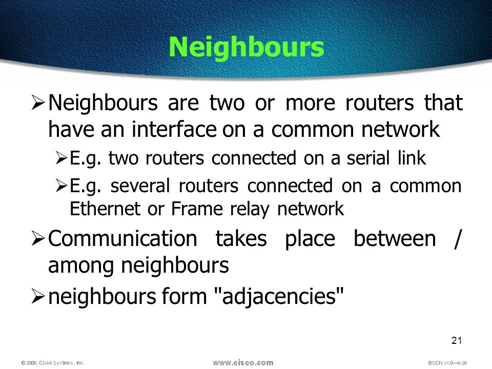 21 Neighbours Neighbours are two or more routers that have an interface on a common network E.g. two routers connected on a serial link E.g. several r