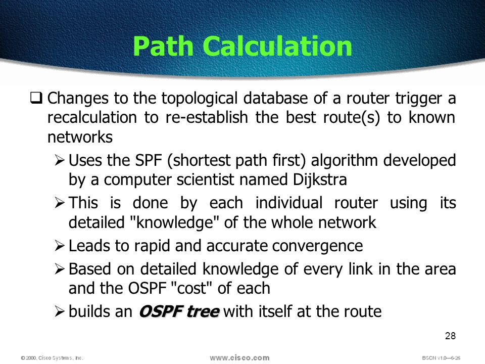 28 Path Calculation Changes to the topological database of a router trigger a recalculation to re-establish the best route(s) to known networks Uses t