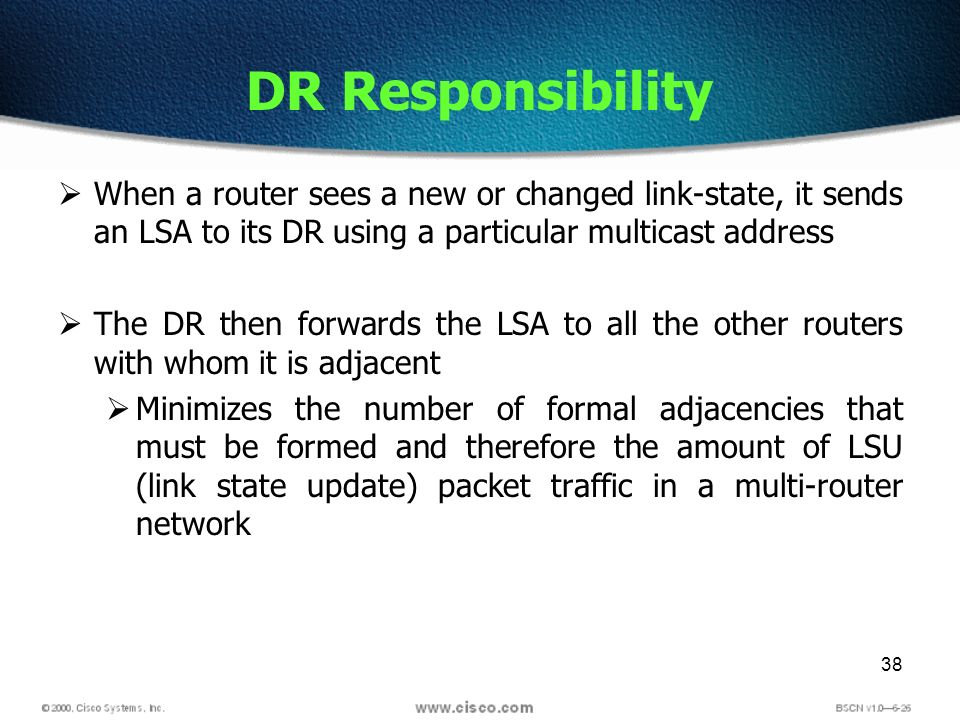 38 DR Responsibility When a router sees a new or changed link-state, it sends an LSA to its DR using a particular multicast address The DR then forwar