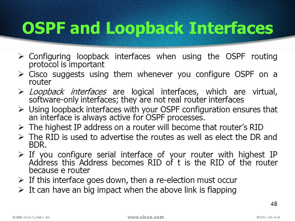 48 OSPF and Loopback Interfaces Configuring loopback interfaces when using the OSPF routing protocol is important Cisco suggests using them whenever y