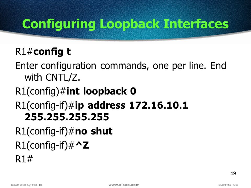 49 Configuring Loopback Interfaces R1#config t Enter configuration commands, one per line. End with CNTL/Z. R1(config)#int loopback 0 R1(config-if)#ip