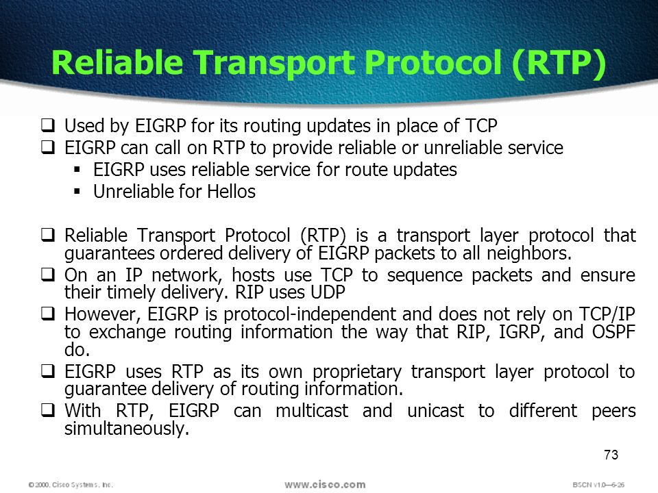 73 Reliable Transport Protocol (RTP) Used by EIGRP for its routing updates in place of TCP EIGRP can call on RTP to provide reliable or unreliable ser