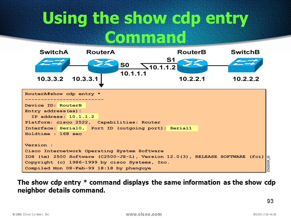 93 Using the show cdp entry Command The show cdp entry * command displays the same information as the show cdp neighbor details command.