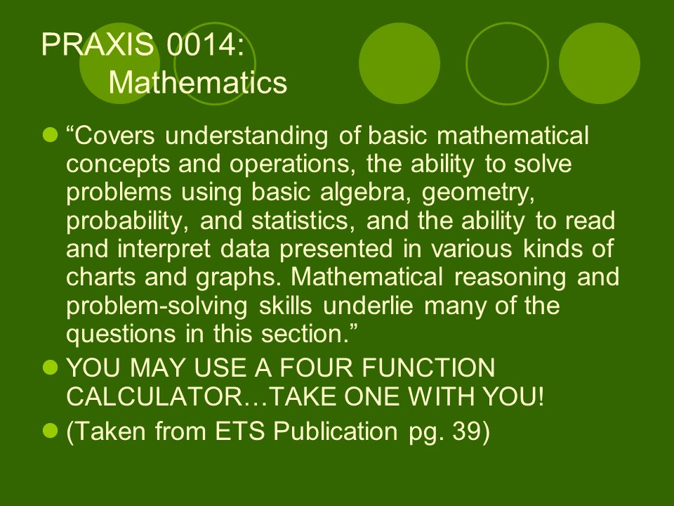PRAXIS 0014: Mathematics Covers understanding of basic mathematical concepts and operations, the ability to solve problems using basic algebra, geometry, probability, and statistics, and the ability to read and interpret data presented in various kinds of charts and graphs.