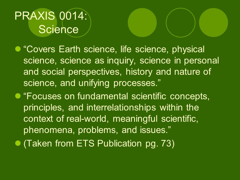 PRAXIS 0014: Science Covers Earth science, life science, physical science, science as inquiry, science in personal and social perspectives, history and nature of science, and unifying processes.