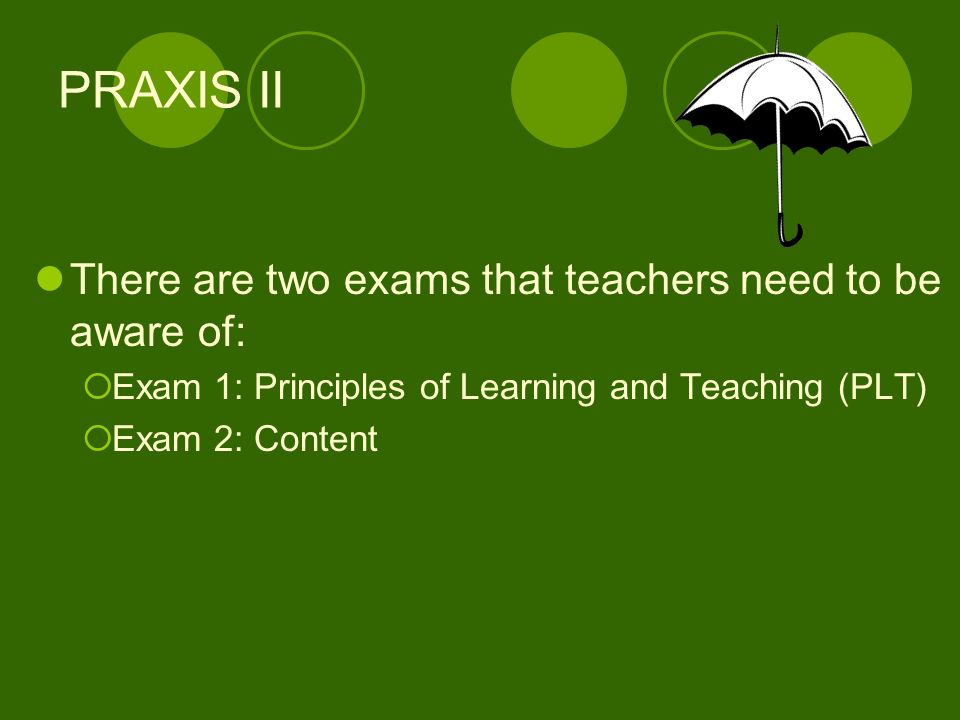 There are two exams that teachers need to be aware of: Exam 1: Principles of Learning and Teaching (PLT) Exam 2: Content