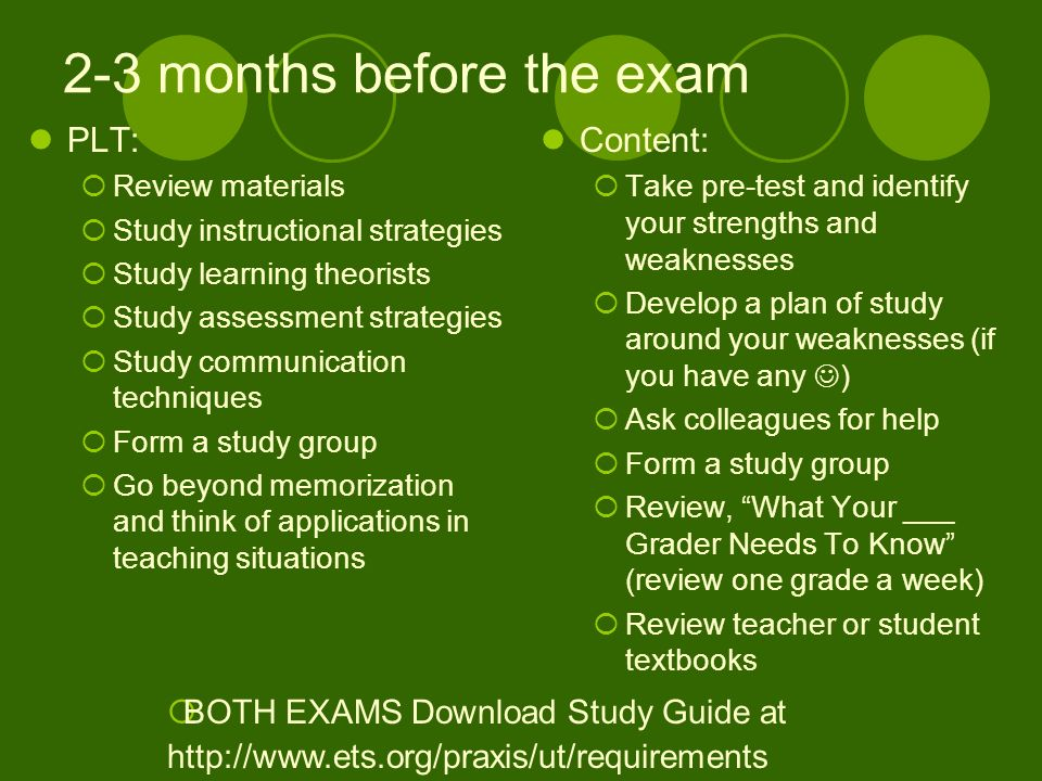 2-3 months before the exam PLT: Review materials Study instructional strategies Study learning theorists Study assessment strategies Study communication techniques Form a study group Go beyond memorization and think of applications in teaching situations Content: Take pre-test and identify your strengths and weaknesses Develop a plan of study around your weaknesses (if you have any ) Ask colleagues for help Form a study group Review, What Your ___ Grader Needs To Know (review one grade a week) Review teacher or student textbooks BOTH EXAMS Download Study Guide at http://www.ets.org/praxis/ut/requirements
