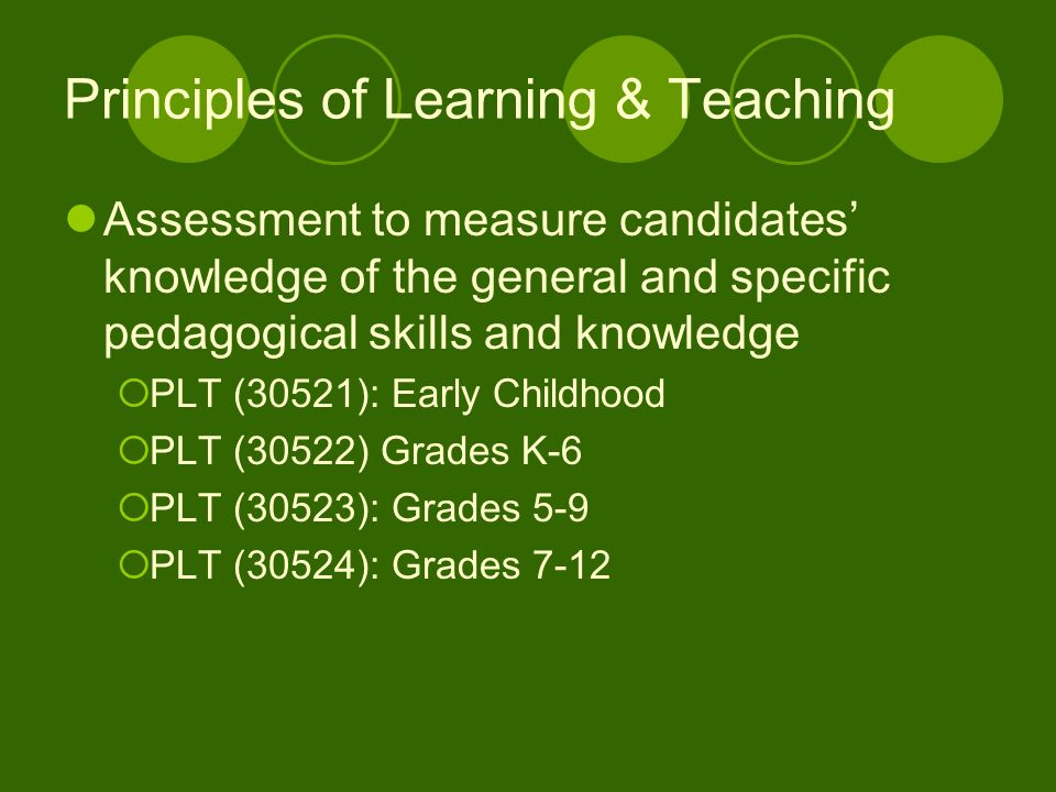 Principles of Learning & Teaching Assessment to measure candidates knowledge of the general and specific pedagogical skills and knowledge PLT (30521): Early Childhood PLT (30522) Grades K-6 PLT (30523): Grades 5-9 PLT (30524): Grades 7-12
