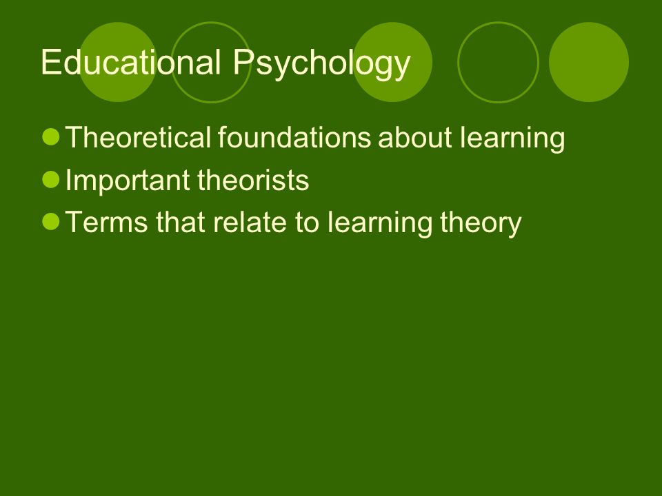 Educational Psychology Theoretical foundations about learning Important theorists Terms that relate to learning theory