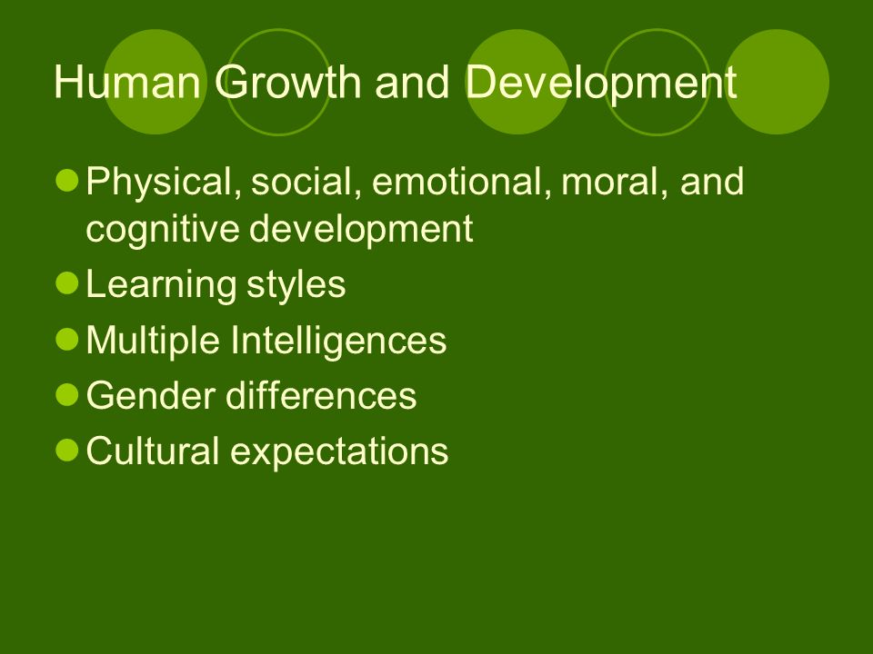 Human Growth and Development Physical, social, emotional, moral, and cognitive development Learning styles Multiple Intelligences Gender differences Cultural expectations
