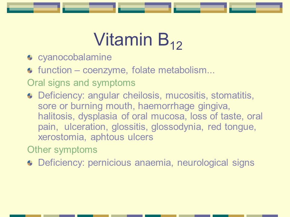 Vitamin B 12 cyanocobalamine function – coenzyme, folate metabolism... Oral signs and symptoms Deficiency: angular cheilosis, mucositis, stomatitis, s