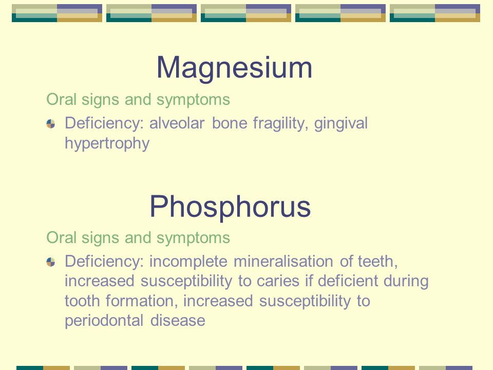 Magnesium Oral signs and symptoms Deficiency: alveolar bone fragility, gingival hypertrophy Oral signs and symptoms Deficiency: incomplete mineralisat