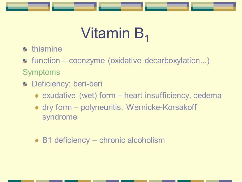 Vitamin B 1 thiamine function – coenzyme (oxidative decarboxylation...) Symptoms Deficiency: beri-beri exudative (wet) form – heart insufficiency, oed