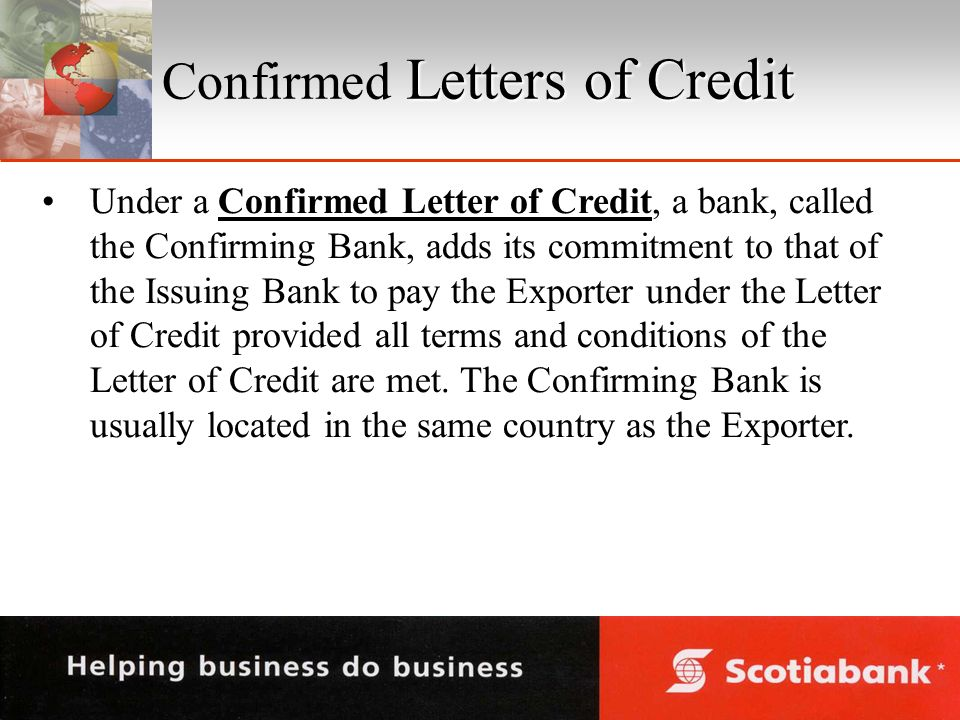 Letters of Credit Confirmed Letters of Credit Under a Confirmed Letter of Credit, a bank, called the Confirming Bank, adds its commitment to that of the Issuing Bank to pay the Exporter under the Letter of Credit provided all terms and conditions of the Letter of Credit are met.