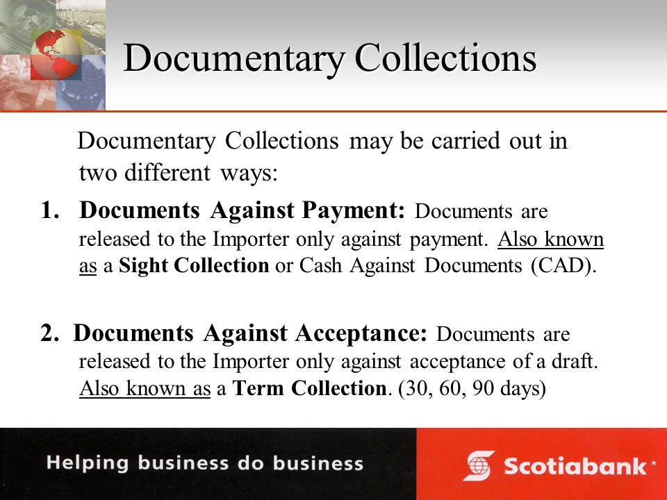 Documentary Collections Documentary Collections may be carried out in two different ways: 1.Documents Against Payment: Documents are released to the Importer only against payment.