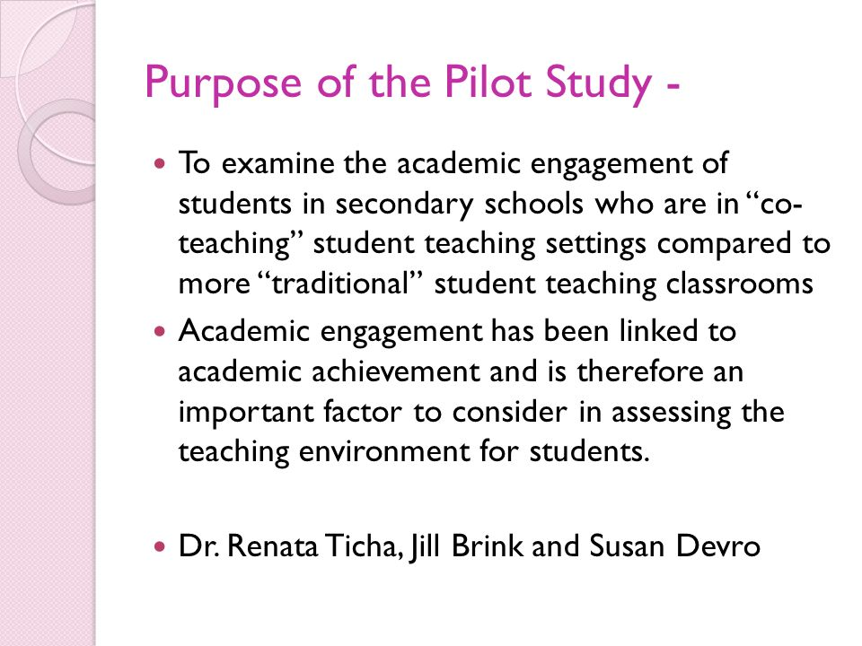 Purpose of the Pilot Study - To examine the academic engagement of students in secondary schools who are in co- teaching student teaching settings compared to more traditional student teaching classrooms Academic engagement has been linked to academic achievement and is therefore an important factor to consider in assessing the teaching environment for students.