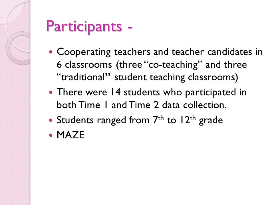 Participants - Cooperating teachers and teacher candidates in 6 classrooms (three co-teaching and threetraditional student teaching classrooms) There were 14 students who participated in both Time 1 and Time 2 data collection.
