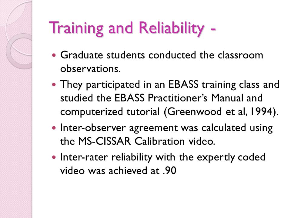 Training and Reliability - Graduate students conducted the classroom observations. They participated in an EBASS training class and studied the EBASS
