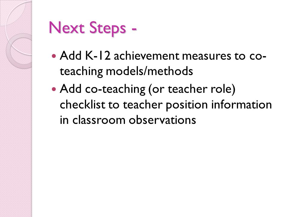 Next Steps - Add K-12 achievement measures to co- teaching models/methods Add co-teaching (or teacher role) checklist to teacher position information