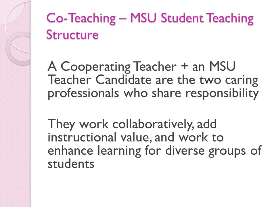 Co-Teaching – MSU Student Teaching Structure A Cooperating Teacher + an MSU Teacher Candidate are the two caring professionals who share responsibilit