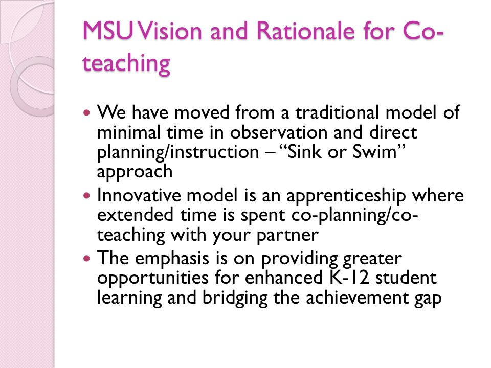 MSU Vision and Rationale for Co- teaching We have moved from a traditional model of minimal time in observation and direct planning/instruction – Sink