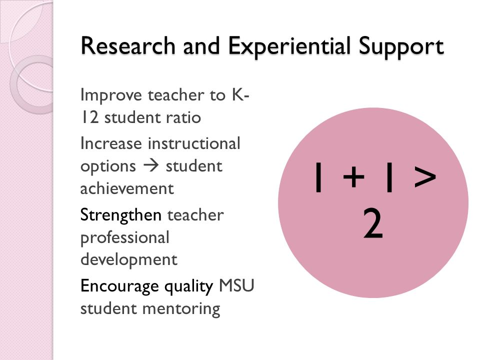 Research and Experiential Support Improve teacher to K- 12 student ratio Increase instructional options student achievement Strengthen teacher professional development Encourage quality MSU student mentoring 1 + 1 > 2