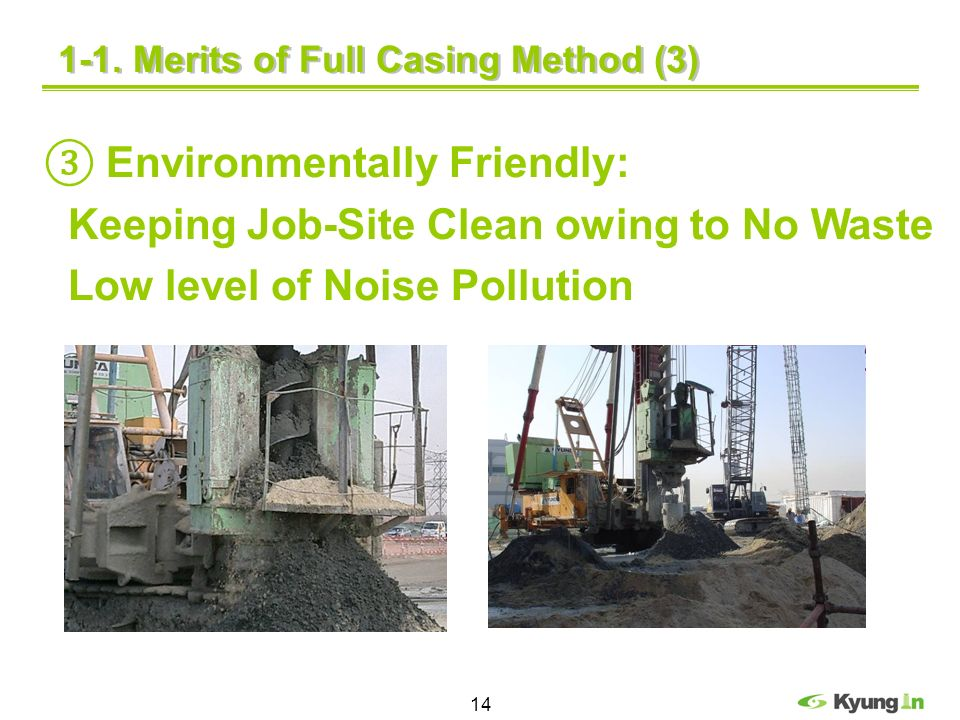 14 Environmentally Friendly: Keeping Job-Site Clean owing to No Waste Low level of Noise Pollution 1-1. Merits of Full Casing Method (3)