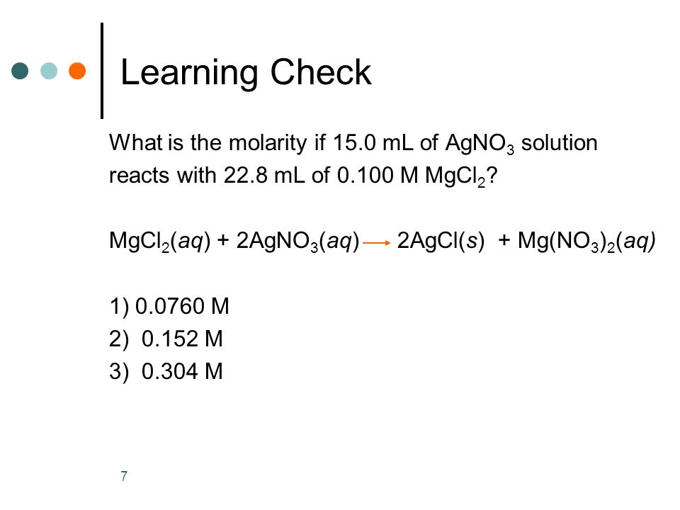 7 Learning Check What is the molarity if 15.0 mL of AgNO 3 solution reacts with 22.8 mL of 0.100 M MgCl 2 ? MgCl 2 (aq) + 2AgNO 3 (aq) 2AgCl(s) + Mg(N