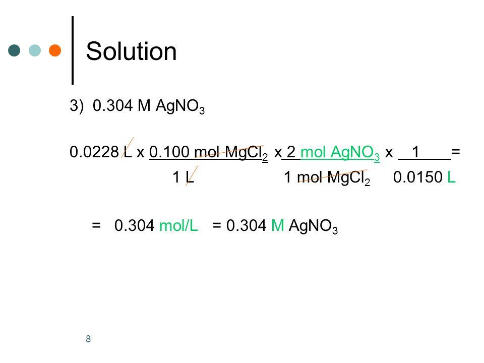 8 Solution 3) 0.304 M AgNO 3 0.0228 L x 0.100 mol MgCl 2 x 2 mol AgNO 3 x 1 = 1 L 1 mol MgCl 2 0.0150 L = 0.304 mol/L = 0.304 M AgNO 3
