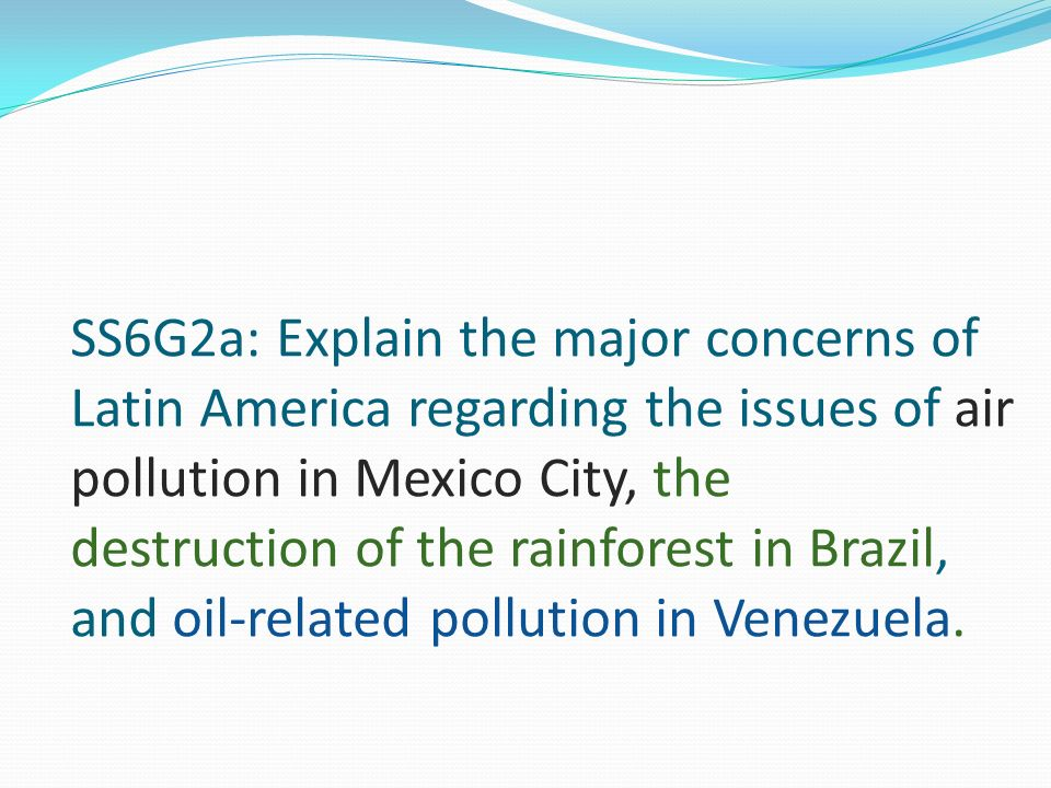 SS6G2a: Explain the major concerns of Latin America regarding the issues of air pollution in Mexico City, the destruction of the rainforest in Brazil,