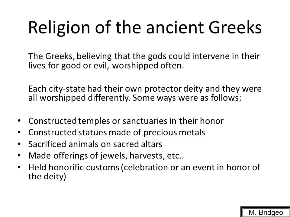 Religion of the ancient Greeks The Greeks, believing that the gods could intervene in their lives for good or evil, worshipped often. Each city-state