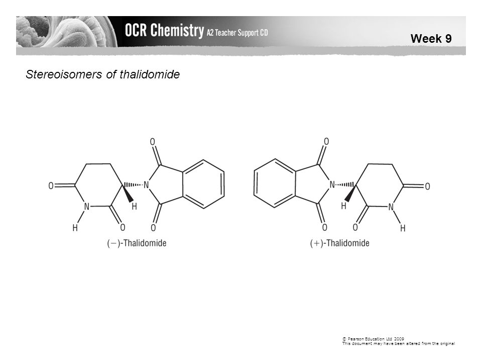 Week 9 © Pearson Education Ltd 2009 This document may have been altered from the original Stereoisomers of thalidomide