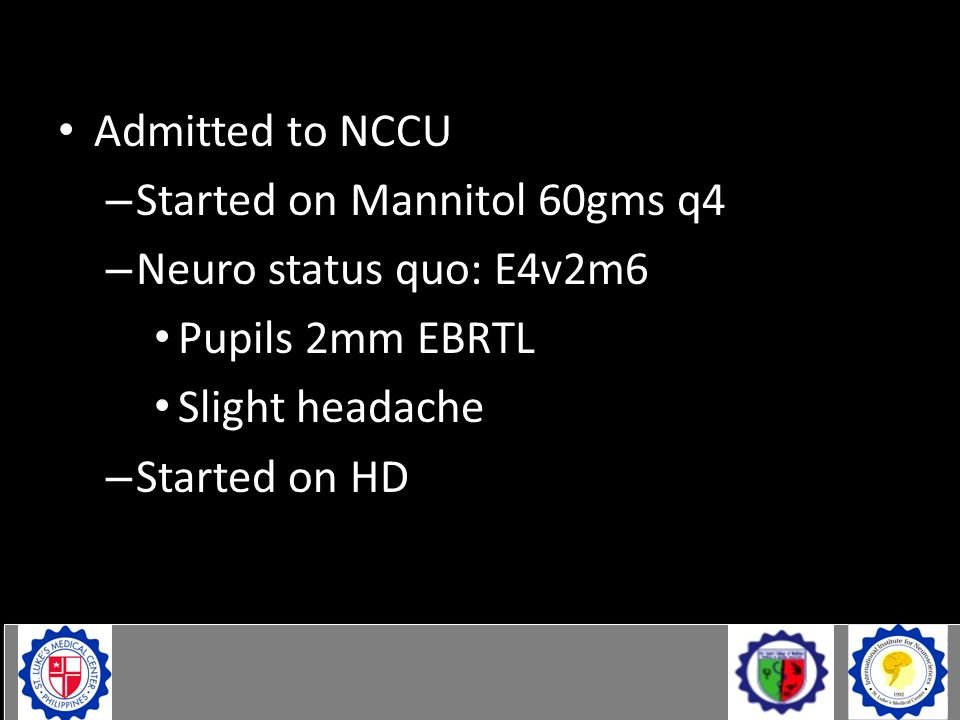 Case Admitted to NCCU – Started on Mannitol 60gms q4 – Neuro status quo: E4v2m6 Pupils 2mm EBRTL Slight headache – Started on HD
