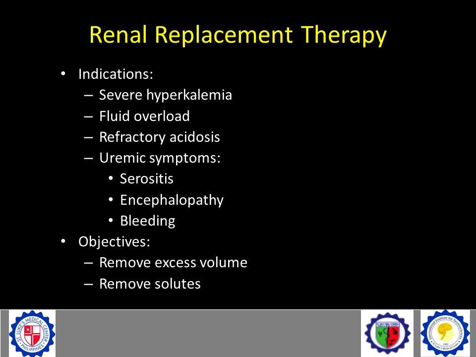 Renal Replacement Therapy Indications: – Severe hyperkalemia – Fluid overload – Refractory acidosis – Uremic symptoms: Serositis Encephalopathy Bleedi